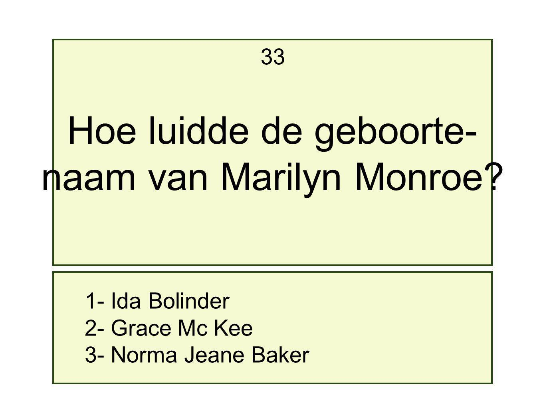 1- Ida Bolinder 2- Grace Mc Kee 3- Norma Jeane Baker 33 Hoe luidde de geboorte- naam van Marilyn Monroe?