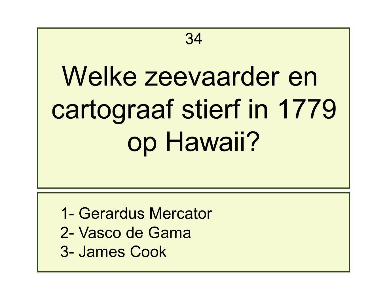 1- Gerardus Mercator 2- Vasco de Gama 3- James Cook 34 Welke zeevaarder en cartograaf stierf in 1779 op Hawaii?