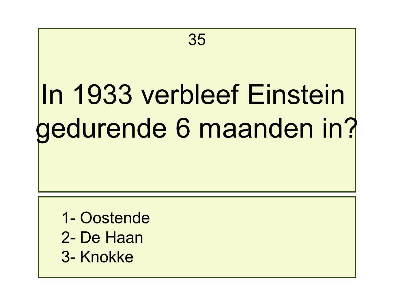 1- Oostende 2- De Haan 3- Knokke 35 In 1933 verbleef Einstein gedurende 6 maanden in?