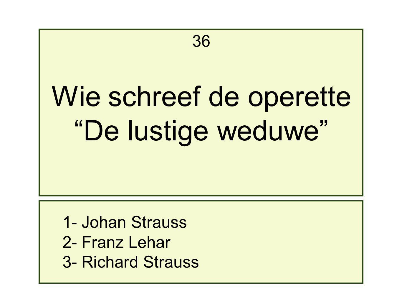 1- Johan Strauss 2- Franz Lehar 3- Richard Strauss 36 Wie schreef de operette De lustige weduwe