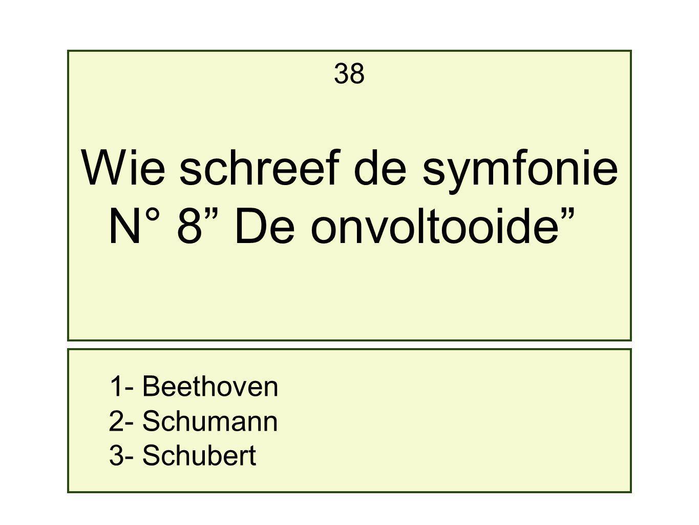 1- Beethoven 2- Schumann 3- Schubert 38 Wie schreef de symfonie N° 8 De onvoltooide