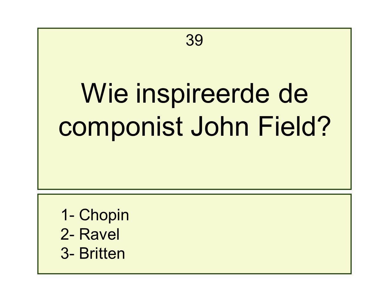 1- Chopin 2- Ravel 3- Britten 39 Wie inspireerde de componist John Field?
