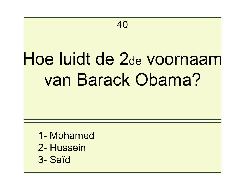 1- Mohamed 2- Hussein 3- Saïd 40 Hoe luidt de 2 de voornaam van Barack Obama?