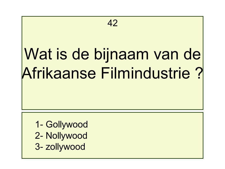 1- Gollywood 2- Nollywood 3- zollywood 42 Wat is de bijnaam van de Afrikaanse Filmindustrie ?