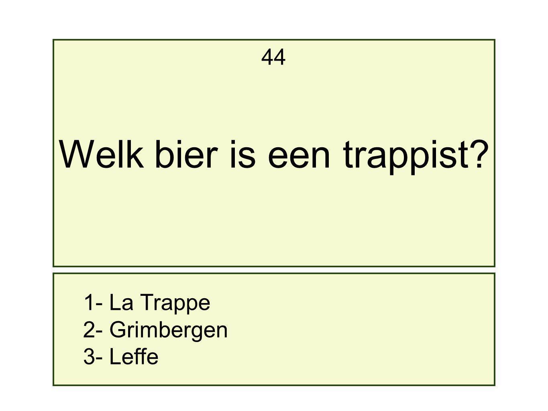 1- La Trappe 2- Grimbergen 3- Leffe 44 Welk bier is een trappist?