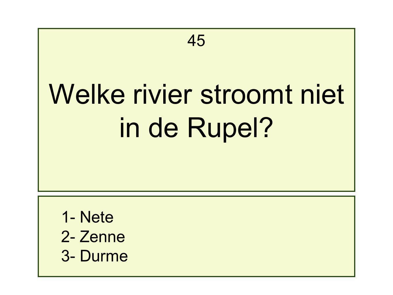 1- Nete 2- Zenne 3- Durme 45 Welke rivier stroomt niet in de Rupel?