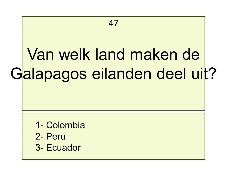 1- Colombia 2- Peru 3- Ecuador 47 Van welk land maken de Galapagos eilanden deel uit?