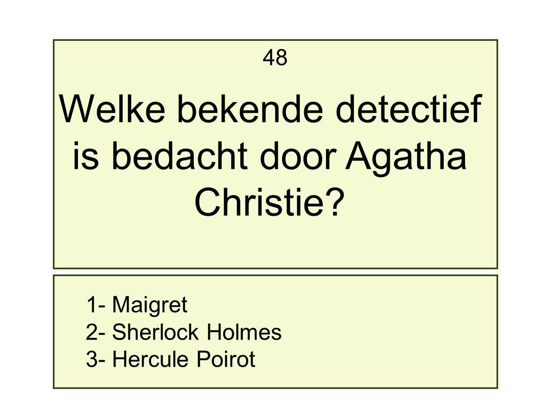 1- Maigret 2- Sherlock Holmes 3- Hercule Poirot 48 Welke bekende detectief is bedacht door Agatha Christie?