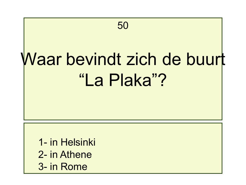 1- in Helsinki 2- in Athene 3- in Rome 50 Waar bevindt zich de buurt La Plaka ?