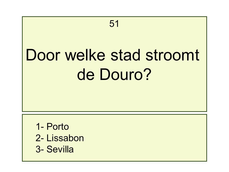 1- Porto 2- Lissabon 3- Sevilla 51 Door welke stad stroomt de Douro?