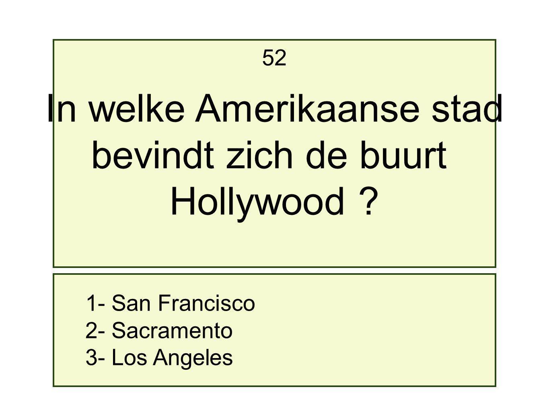 1- San Francisco 2- Sacramento 3- Los Angeles 52 In welke Amerikaanse stad bevindt zich de buurt Hollywood ?