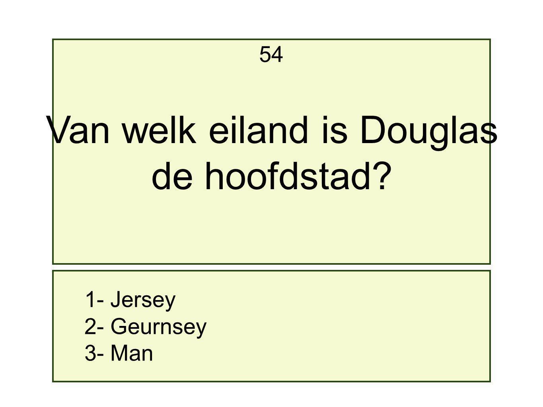 1- Jersey 2- Geurnsey 3- Man 54 Van welk eiland is Douglas de hoofdstad?