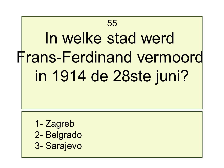1- Zagreb 2- Belgrado 3- Sarajevo 55 In welke stad werd Frans-Ferdinand vermoord in 1914 de 28ste juni?