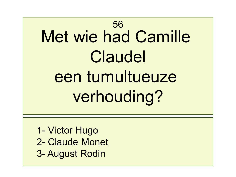 1- Victor Hugo 2- Claude Monet 3- August Rodin 56 Met wie had Camille Claudel een tumultueuze verhouding?