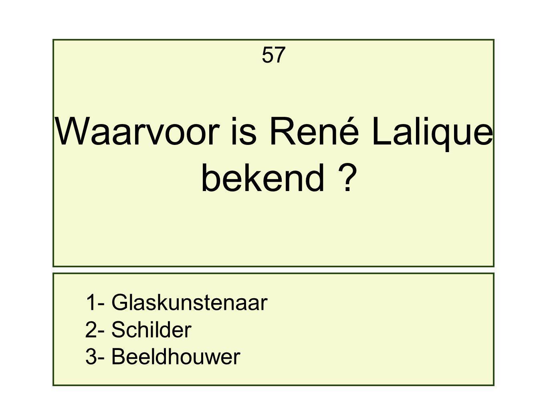 1- Glaskunstenaar 2- Schilder 3- Beeldhouwer 57 Waarvoor is René Lalique bekend ?