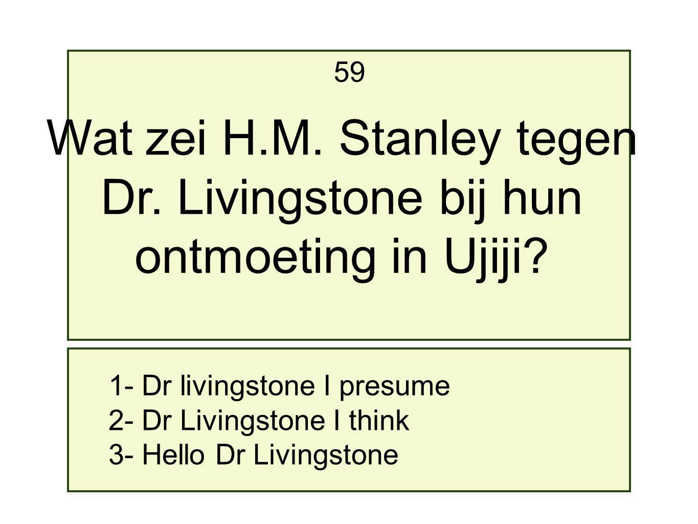 1- Dr livingstone I presume 2- Dr Livingstone I think 3- Hello Dr Livingstone 59 Wat zei H.M.