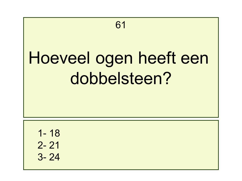 1- 18 2- 21 3- 24 61 Hoeveel ogen heeft een dobbelsteen?
