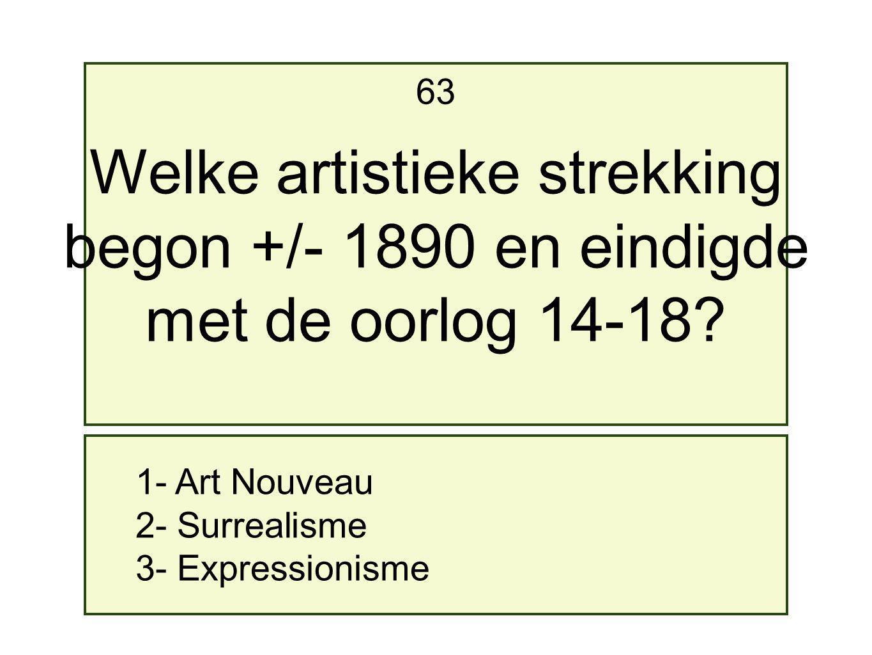1- Art Nouveau 2- Surrealisme 3- Expressionisme 63 Welke artistieke strekking begon +/- 1890 en eindigde met de oorlog 14-18?