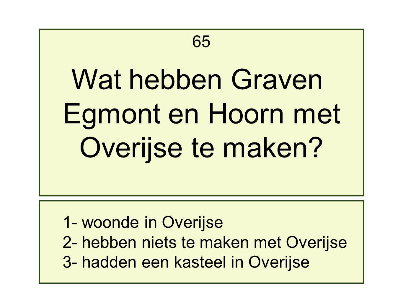1- woonde in Overijse 2- hebben niets te maken met Overijse 3- hadden een kasteel in Overijse 65 Wat hebben Graven Egmont en Hoorn met Overijse te maken?