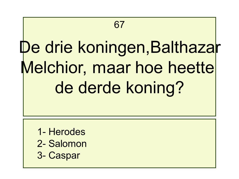 1- Herodes 2- Salomon 3- Caspar 67 De drie koningen,Balthazar Melchior, maar hoe heette de derde koning?