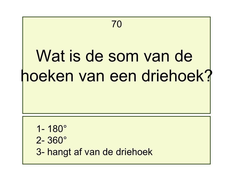 1- 180° 2- 360° 3- hangt af van de driehoek 70 Wat is de som van de hoeken van een driehoek?