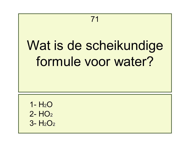 1- H 2 O 2- HO 2 3- H 2 O 2 71 Wat is de scheikundige formule voor water?