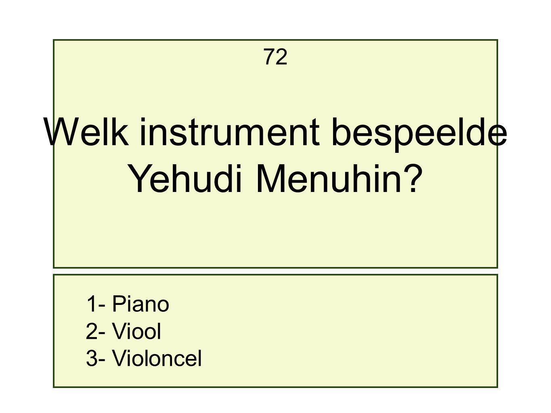 1- Piano 2- Viool 3- Violoncel 72 Welk instrument bespeelde Yehudi Menuhin?