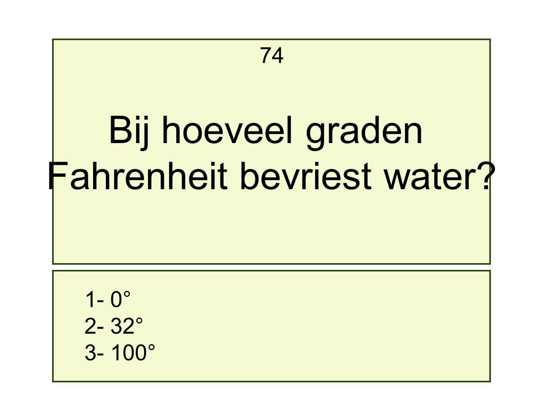 1- 0° 2- 32° 3- 100° 74 Bij hoeveel graden Fahrenheit bevriest water?