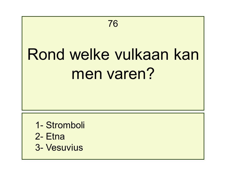 1- Stromboli 2- Etna 3- Vesuvius 76 Rond welke vulkaan kan men varen?