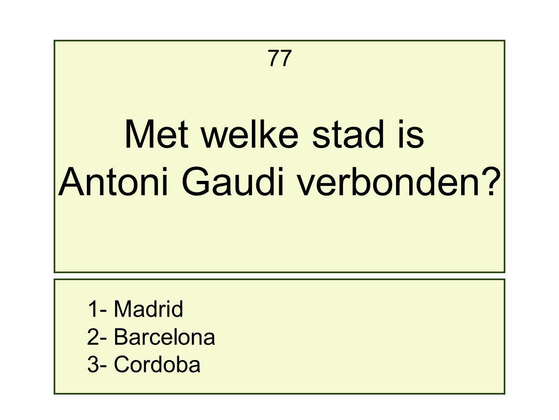 1- Madrid 2- Barcelona 3- Cordoba 77 Met welke stad is Antoni Gaudi verbonden?