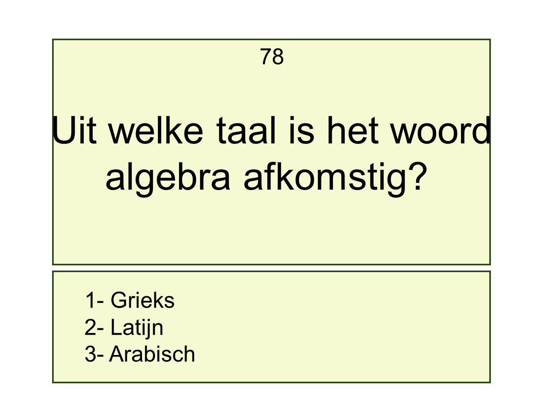 1- Grieks 2- Latijn 3- Arabisch 78 Uit welke taal is het woord algebra afkomstig?