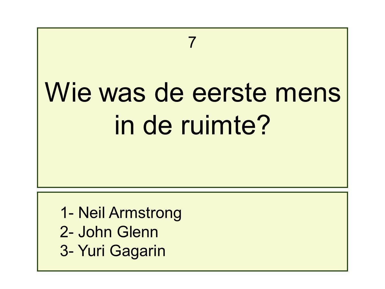 1- Neil Armstrong 2- John Glenn 3- Yuri Gagarin 7 Wie was de eerste mens in de ruimte?