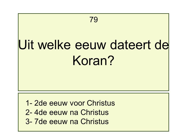 1- 2de eeuw voor Christus 2- 4de eeuw na Christus 3- 7de eeuw na Christus 79 Uit welke eeuw dateert de Koran?