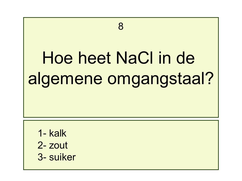 1- kalk 2- zout 3- suiker 8 Hoe heet NaCl in de algemene omgangstaal?