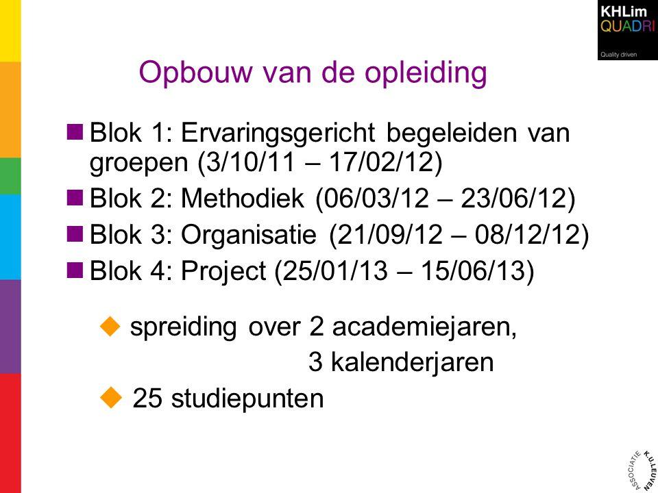 Opbouw van de opleiding Blok 1: Ervaringsgericht begeleiden van groepen (3/10/11 – 17/02/12) Blok 2: Methodiek (06/03/12 – 23/06/12) Blok 3: Organisat