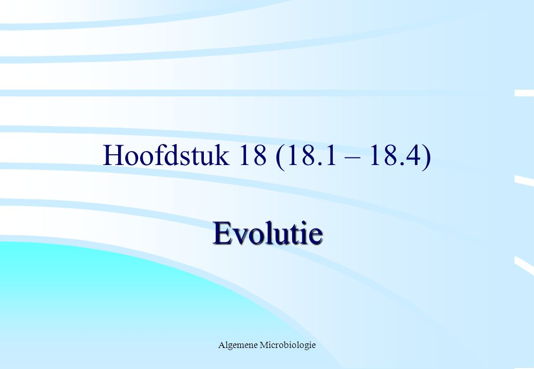 Algemene Microbiologie Hoofdstuk 18 (18.1 – 18.4) Evolutie