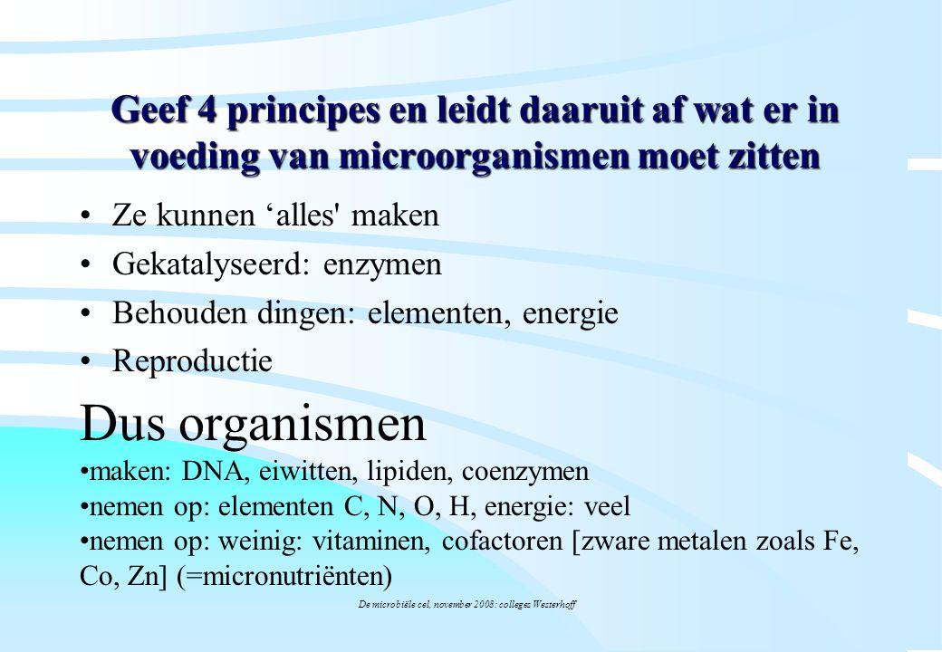 De microbiële cel, november 2008: colleges Westerhoff Geef 4 principes en leidt daaruit af wat er in voeding van microorganismen moet zitten Ze kunnen
