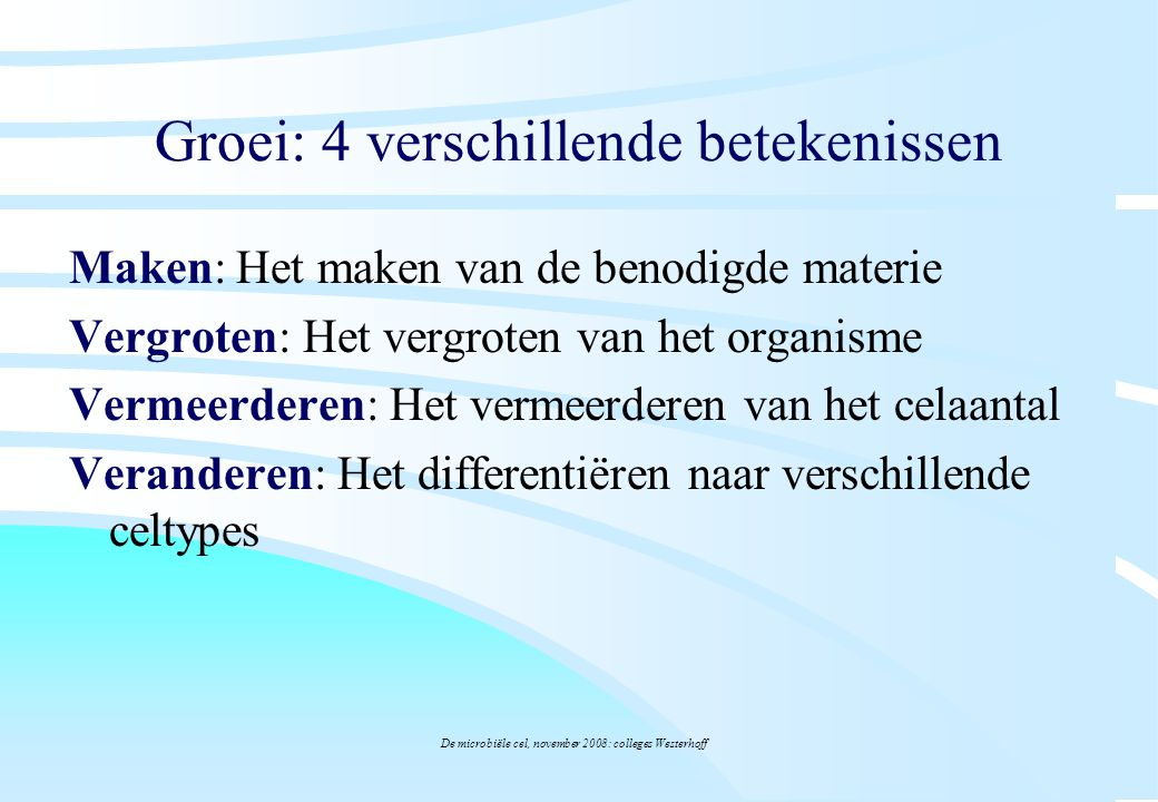 De microbiële cel, november 2008: colleges Westerhoff Groei: 4 verschillende betekenissen Maken: Het maken van de benodigde materie –Voeding en Metabolisme (Hfdstk 5.1-5.3 & 5.14-5.17) Vergroten: Het vergroten van het organisme –Celvolumegroei (Hfdstk.