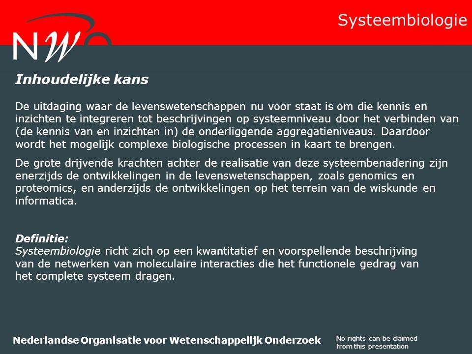 No rights can be claimed from this presentation Nederlandse Organisatie voor Wetenschappelijk Onderzoek Inhoudelijke kans De uitdaging waar de levenswetenschappen nu voor staat is om die kennis en inzichten te integreren tot beschrijvingen op systeemniveau door het verbinden van (de kennis van en inzichten in) de onderliggende aggregatieniveaus.