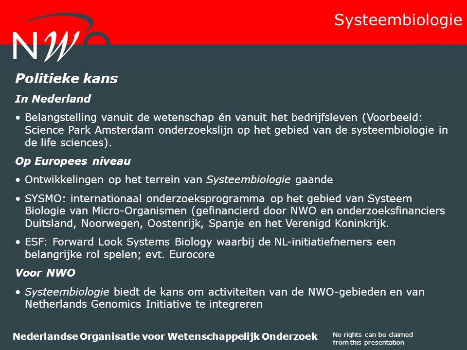 No rights can be claimed from this presentation Nederlandse Organisatie voor Wetenschappelijk Onderzoek Politieke kans In Nederland Belangstelling vanuit de wetenschap én vanuit het bedrijfsleven (Voorbeeld: Science Park Amsterdam onderzoekslijn op het gebied van de systeembiologie in de life sciences).