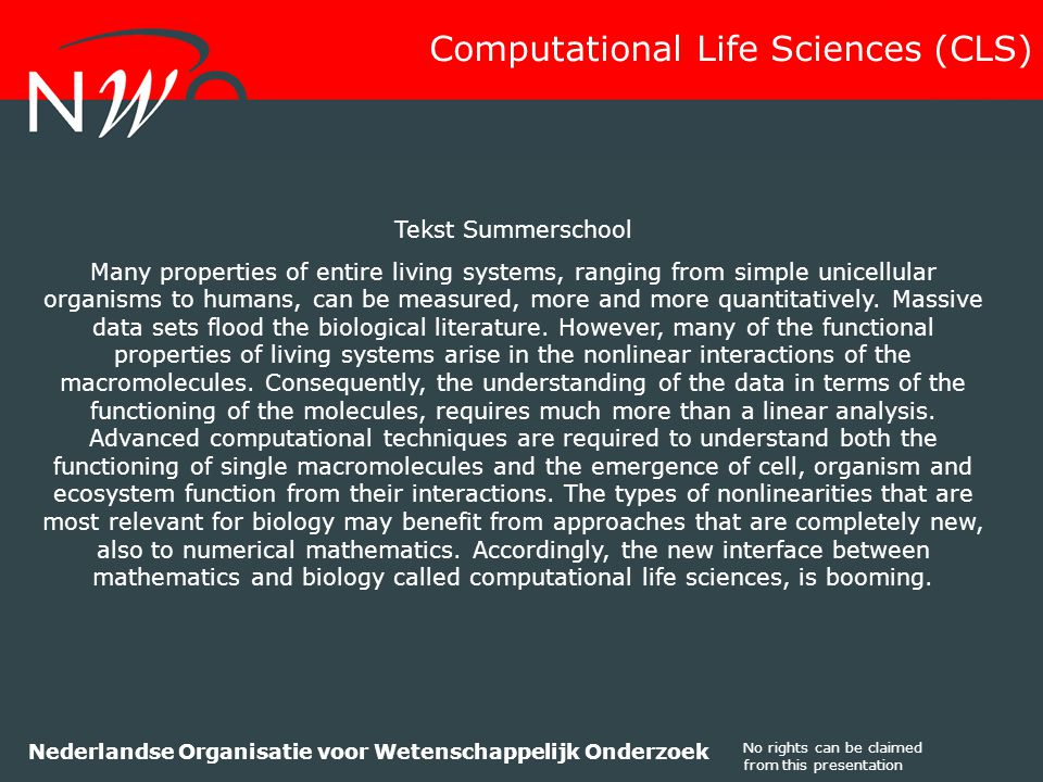 No rights can be claimed from this presentation Nederlandse Organisatie voor Wetenschappelijk Onderzoek Tekst Summerschool Many properties of entire living systems, ranging from simple unicellular organisms to humans, can be measured, more and more quantitatively.