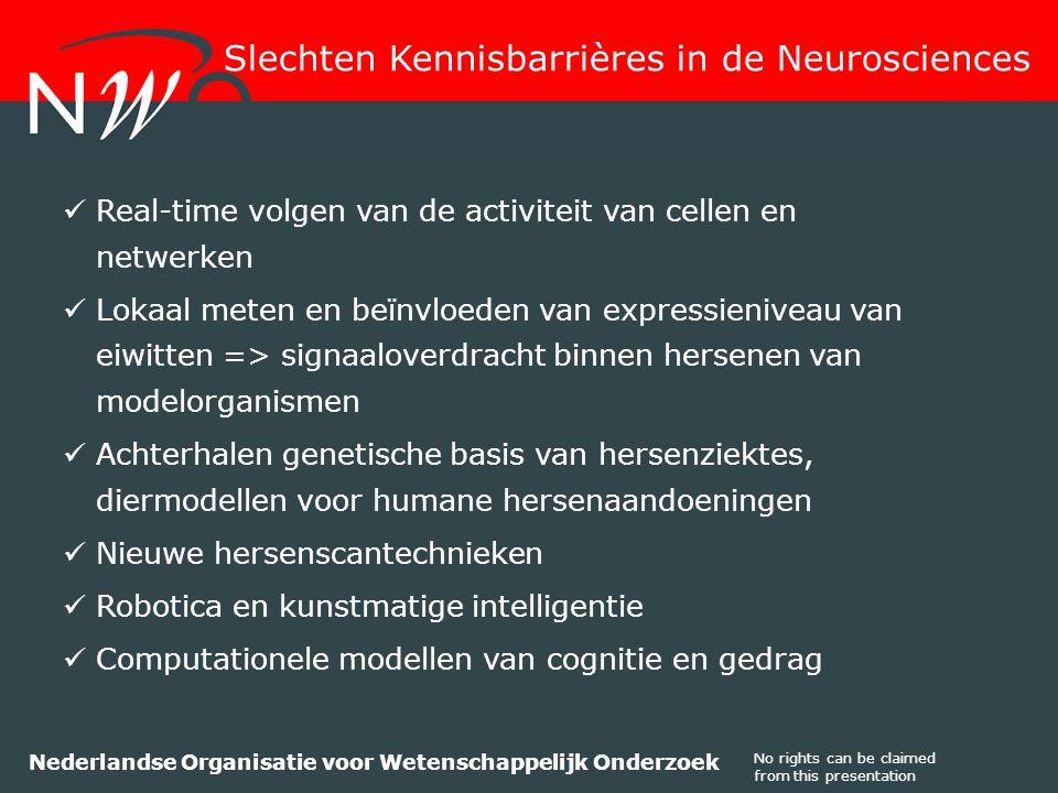 No rights can be claimed from this presentation Nederlandse Organisatie voor Wetenschappelijk Onderzoek Real-time volgen van de activiteit van cellen en netwerken Lokaal meten en beïnvloeden van expressieniveau van eiwitten => signaaloverdracht binnen hersenen van modelorganismen Achterhalen genetische basis van hersenziektes, diermodellen voor humane hersenaandoeningen Nieuwe hersenscantechnieken Robotica en kunstmatige intelligentie Computationele modellen van cognitie en gedrag Slechten Kennisbarrières in de Neurosciences