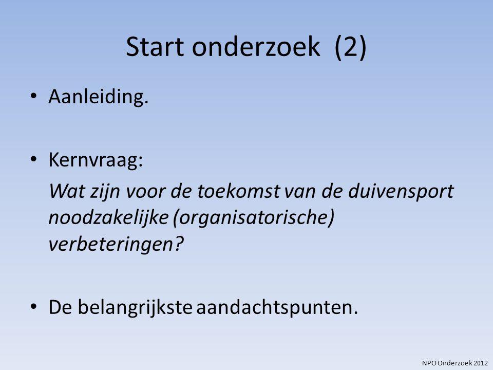 NPO Onderzoek 2012 Start onderzoek (2) Aanleiding. Kernvraag: Wat zijn voor de toekomst van de duivensport noodzakelijke (organisatorische) verbeterin
