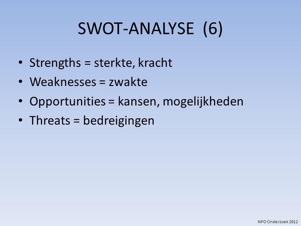 NPO Onderzoek 2012 SWOT-ANALYSE (6) Strengths = sterkte, kracht Weaknesses = zwakte Opportunities = kansen, mogelijkheden Threats = bedreigingen