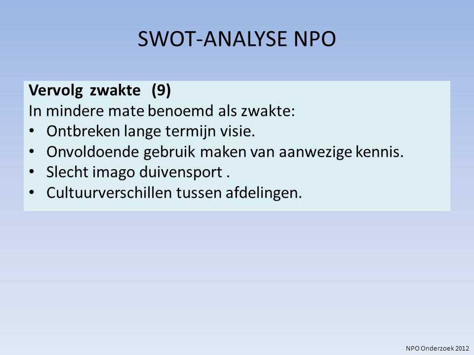 NPO Onderzoek 2012 SWOT-ANALYSE NPO Vervolg zwakte (9) In mindere mate benoemd als zwakte: Ontbreken lange termijn visie. Onvoldoende gebruik maken va