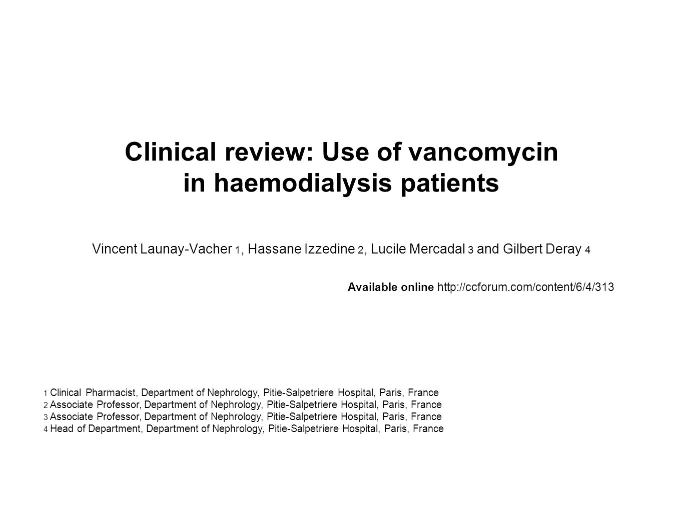 Clinical review: Use of vancomycin in haemodialysis patients Vincent Launay-Vacher 1, Hassane Izzedine 2, Lucile Mercadal 3 and Gilbert Deray 4 Available online http://ccforum.com/content/6/4/313 1 Clinical Pharmacist, Department of Nephrology, Pitie-Salpetriere Hospital, Paris, France 2 Associate Professor, Department of Nephrology, Pitie-Salpetriere Hospital, Paris, France 3 Associate Professor, Department of Nephrology, Pitie-Salpetriere Hospital, Paris, France 4 Head of Department, Department of Nephrology, Pitie-Salpetriere Hospital, Paris, France