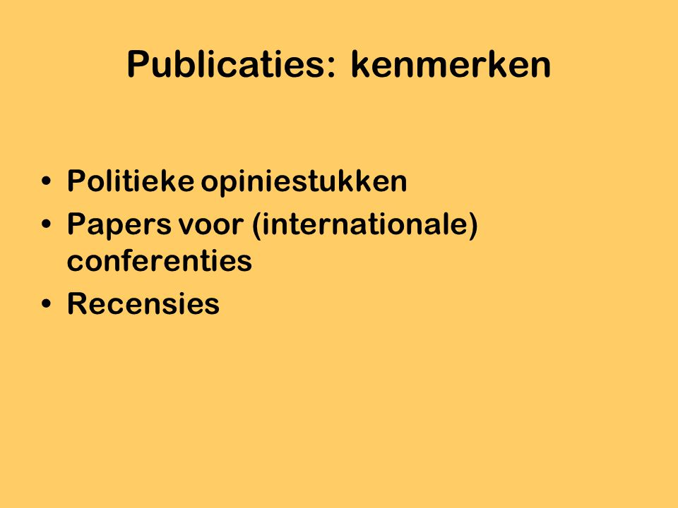 Publicaties: kenmerken Politieke opiniestukken Papers voor (internationale) conferenties Recensies