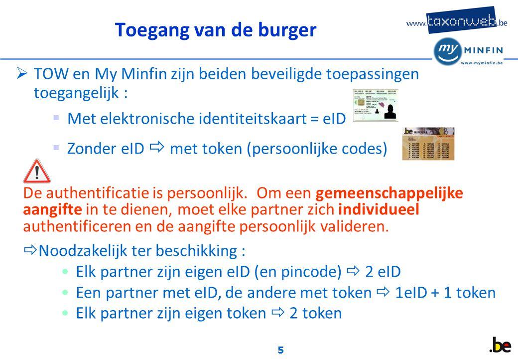 5 Toegang van de burger  TOW en My Minfin zijn beiden beveiligde toepassingen toegangelijk :  Met elektronische identiteitskaart = eID  Zonder eID  met token (persoonlijke codes) De authentificatie is persoonlijk.