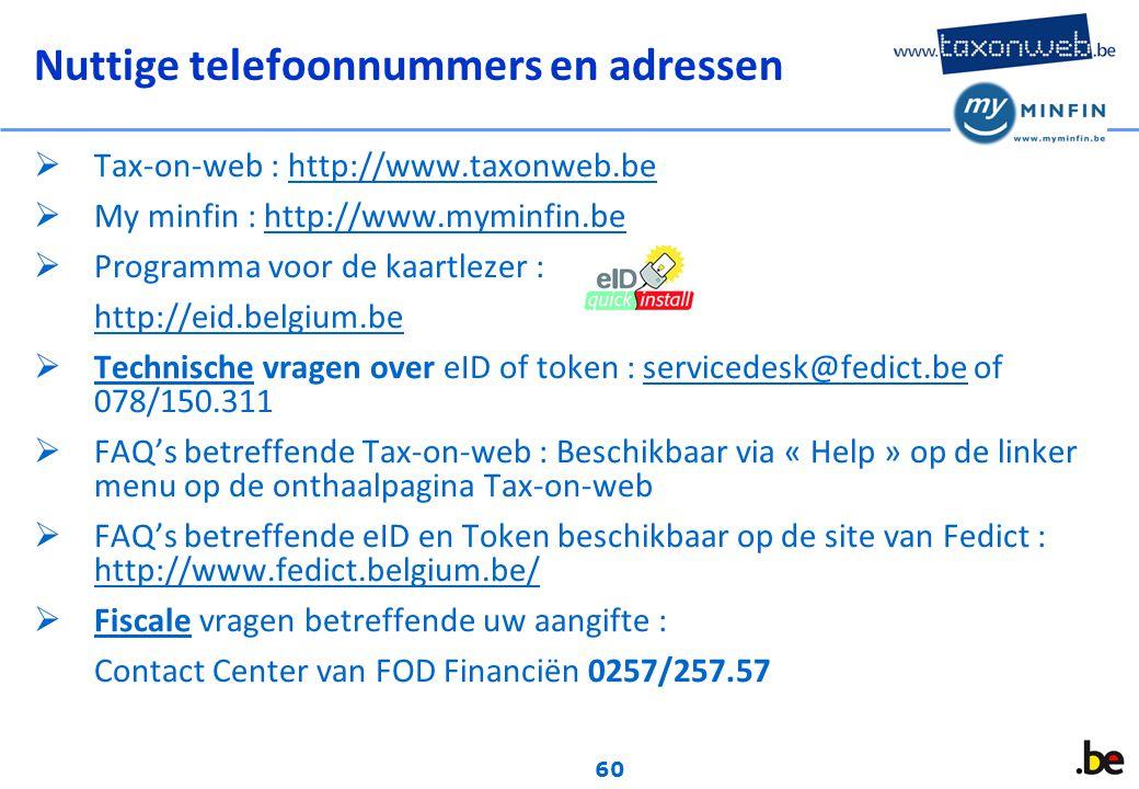 60 Nuttige telefoonnummers en adressen  Tax-on-web : http://www.taxonweb.be  My minfin : http://www.myminfin.be  Programma voor de kaartlezer : http://eid.belgium.be  Technische vragen over eID of token : servicedesk@fedict.be of 078/150.311  FAQ's betreffende Tax-on-web : Beschikbaar via « Help » op de linker menu op de onthaalpagina Tax-on-web  FAQ's betreffende eID en Token beschikbaar op de site van Fedict : http://www.fedict.belgium.be/  Fiscale vragen betreffende uw aangifte : Contact Center van FOD Financiën 0257/257.57