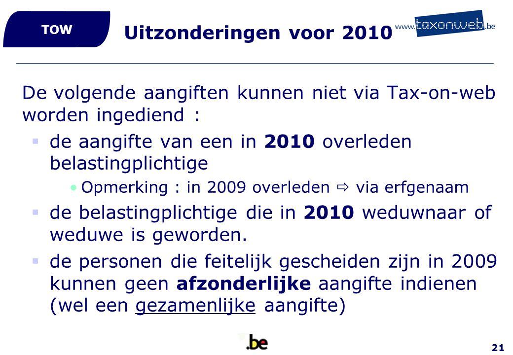 21 Uitzonderingen voor 2010 De volgende aangiften kunnen niet via Tax-on-web worden ingediend :  de aangifte van een in 2010 overleden belastingplich